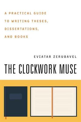 The Clockwork Muse A Practical Guide to Writing Theses, Dissertations and Books by Eviatar Zerubavel