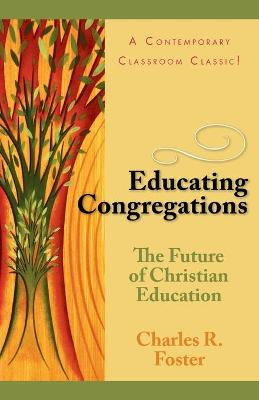 Educating Congregations The Future of Christian Education by Charles R. Foster
