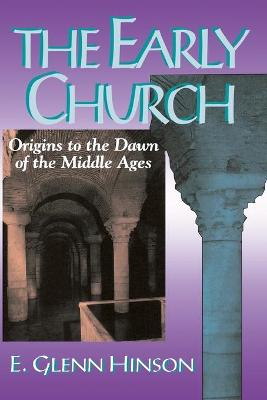 The Early Church Origins to the Dawn of the Middle Ages by E.Glenn Hinson