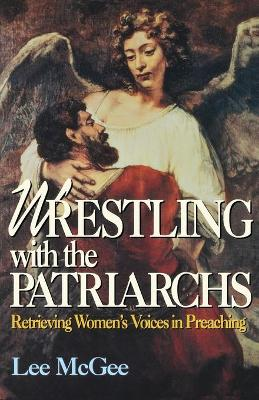 Wrestling with the Patriarchs Retrieving Women's Voices in Preaching by Lee McGee