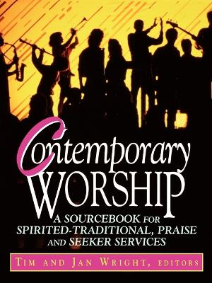 Contemporary Worship A Sourcebook for Spirited-traditional Praise and Seeker Services by Timothy Wright