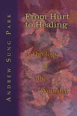 From Hurt to Healing A Theology of the Wounded by Andrew Sung Park