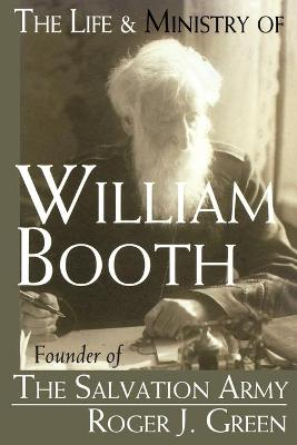 The Life and Ministry of William Booth Founder of the Salvation Army by Roger Joseph Green