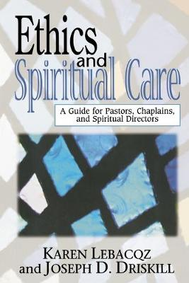 Ethics and Spiritual Care A Guide for Pastors, Chaplains and Spiritual Directors by Karen Lebacqz, Joseph D. Driskill