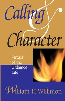 Calling and Character Virtues of the Ordained Life by William H. Willimon