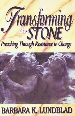 Transforming the Stone Preaching through Resistance to Change / Barbara K. Lundblad. by Barbara K. Lundblad