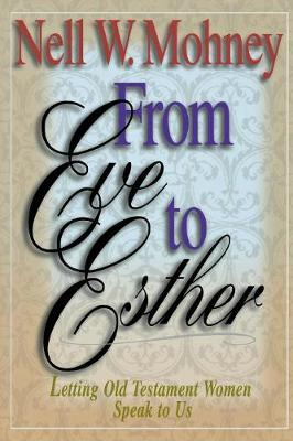 From Esther to Eve Letting Old Testament Women Speak to Us by Nell W. Mohney