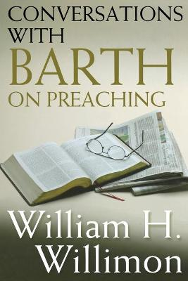Conversations with Barth on Preaching by William H. Willimon