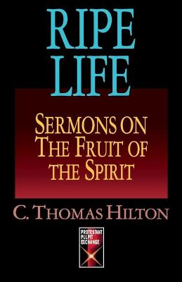 Ripe Life Sermons on the Fruit of the Spirit by Thomas C. Hilton