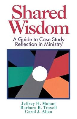Shared Wisdom A Guide to Case Study Reflection in Ministry by Jeffrey H. Mahan, Barbara B. Troxell, Carol J. Allen