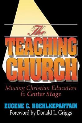 The Teaching Church Moving Christian Education to Center Stage by Eugene C. Roehlkepartain