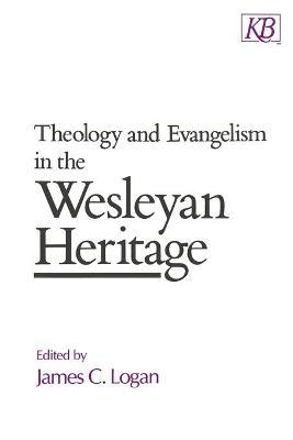 Theology and Evangelism in the Wesleyan Heritage by James C. Logan