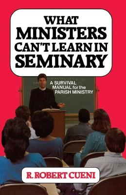 What Ministers Can't Learn in Seminary by Robert R. Cueni