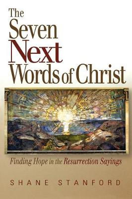 The Seven Next Words of Christ Finding Hope in the Resurrection Sayings by Shane Stanford