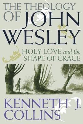 The Theology of John Wesley Holy Love and the Shape of Grace by Kenneth J. Collins