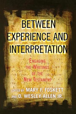 Between Experience and Interpretation Engaging the Writings of the New Testament by Mary Foskett