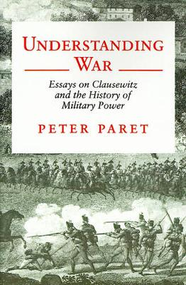 Understanding War Essays on Clausewitz and the History of Military Power by Peter Paret
