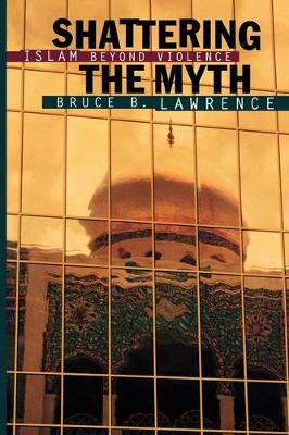 Shattering the Myth Islam beyond Violence by Bruce Lawrence