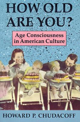 How Old Are You? Age Consciousness in American Culture by Howard P. Chudacoff