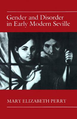 Gender and Disorder in Early Modern Seville by Mary Elizabeth Perry