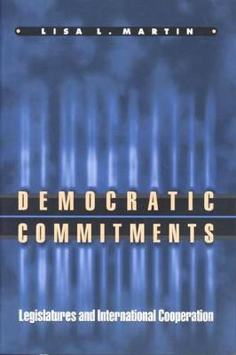 Democratic Commitments Legislatures and International Cooperation by Lisa L. Martin