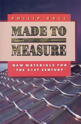 Made to Measure New Materials for the 21st Century by Philip Ball