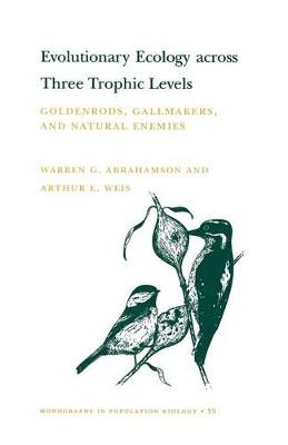 Evolutionary Ecology across Three Trophic Levels Goldenrods, Gallmakers, and Natural Enemies (MPB-29) by Warren G. Abrahamson, Arthur E. Weis