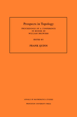 Prospects in Topology (AM-138), Volume 138 Proceedings of a Conference in Honor of William Browder. (AM-138) by Frank Quinn