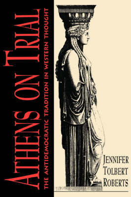 Athens on Trial The Antidemocratic Tradition in Western Thought by Jennifer Tolbert Roberts