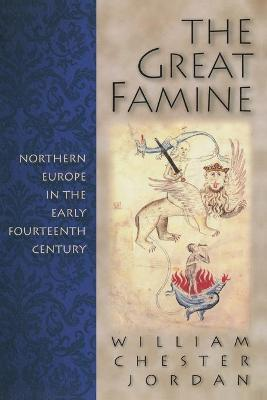 The Great Famine Northern Europe in the Early Fourteenth Century by William Chester Jordan