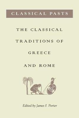 Classical Pasts The Classical Traditions of Greece and Rome by James James I. Porter