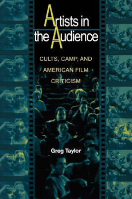 Artists in the Audience Cults, Camp, and American Film Criticism by Greg Taylor
