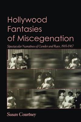 Hollywood Fantasies of Miscegenation Spectacular Narratives of Gender and Race by Susan Courtney