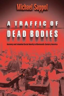A Traffic of Dead Bodies Anatomy and Embodied Social Identity in Nineteenth-Century America by Michael Sappol