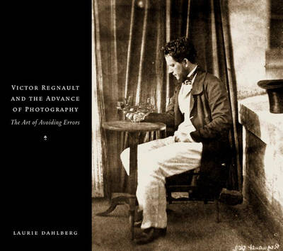 Victor Regnault and the Advance of Photography The Art of Avoiding Errors by Laurie Dahlberg
