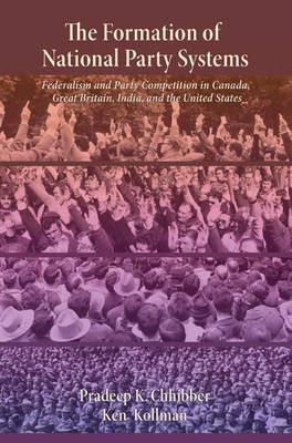 The Formation of National Party Systems Federalism and Party Competition in Canada, Great Britain, India, and the United States by Pradeep K. Chhibber, Ken Kollman