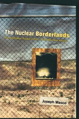 The Nuclear Borderlands The Manhattan Project in Post-Cold War New Mexico by Joseph Masco