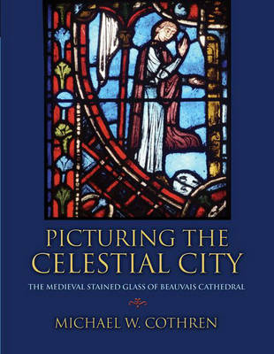 Picturing the Celestial City The Medieval Stained Glass of Beauvais Cathedral by Michael W. Cothren