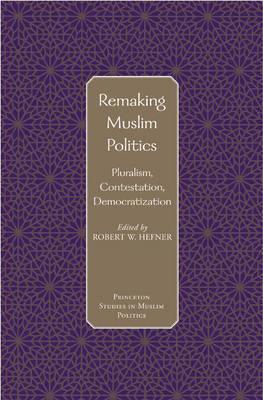 Remaking Muslim Politics Pluralism, Contestation, Democratization by Robert W. Hefner