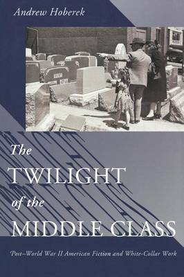 The Twilight of the Middle Class Post-World War II American Fiction and White-Collar Work by Andrew Hoberek