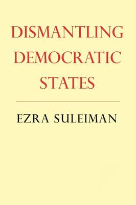 Dismantling Democratic States by Ezra N. Suleiman