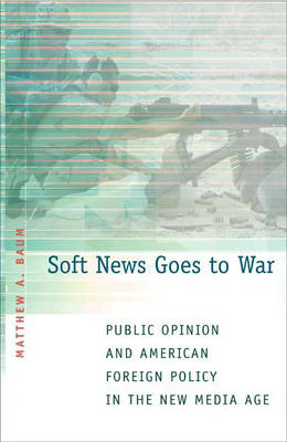 Soft News Goes to War Public Opinion and American Foreign Policy in the New Media Age by Matthew A. Baum