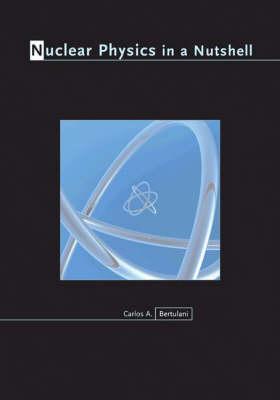 Nuclear Physics in a Nutshell by Carlos A. Bertulani