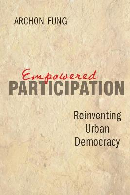 Empowered Participation Reinventing Urban Democracy by Archon Fung