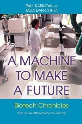 A Machine to Make a Future Biotech Chronicles by Paul Rabinow, Talia Dan-Cohen