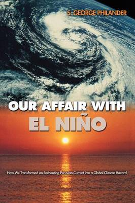 Our Affair with El Nino How We Transformed an Enchanting Peruvian Current into a Global Climate Hazard by S. George Philander