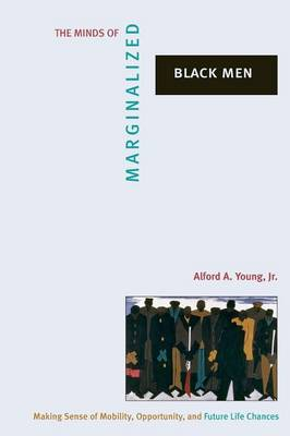 The Minds of Marginalized Black Men Making Sense of Mobility, Opportunity, and Future Life Chances by Alford A. Young