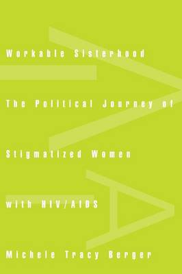 Workable Sisterhood The Political Journey of Stigmatized Women with HIV/AIDS by Michele Tracy Berger