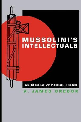 Mussolini's Intellectuals Fascist Social and Political Thought by A. James Gregor
