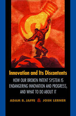 Innovation and Its Discontents How Our Broken Patent System is Endangering Innovation and Progress, and What to Do About It by Adam B. Jaffe, Josh A. Lerner